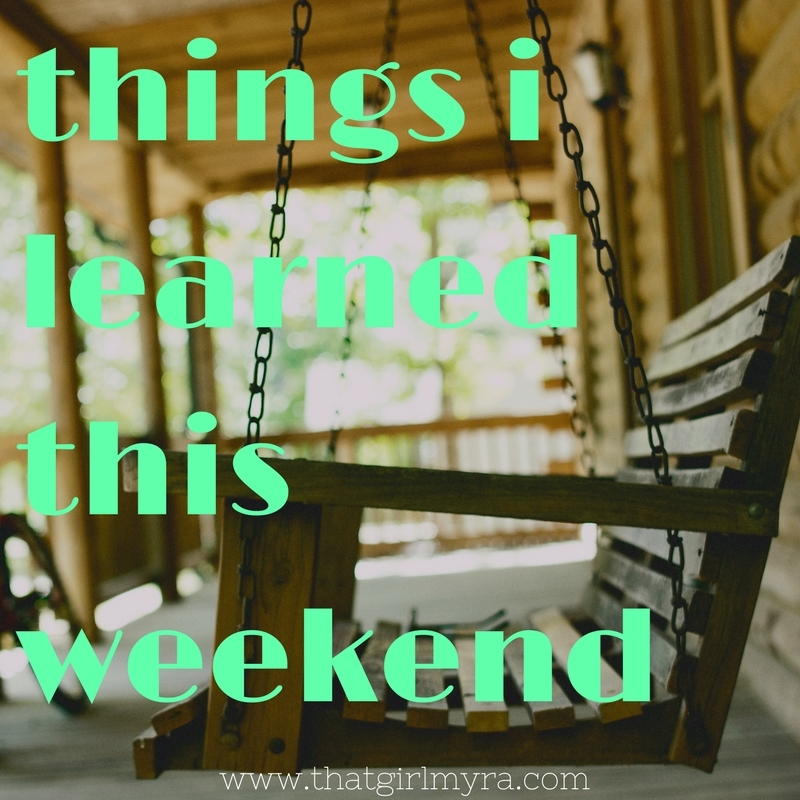 things i learned this weekend | That Girl Myra