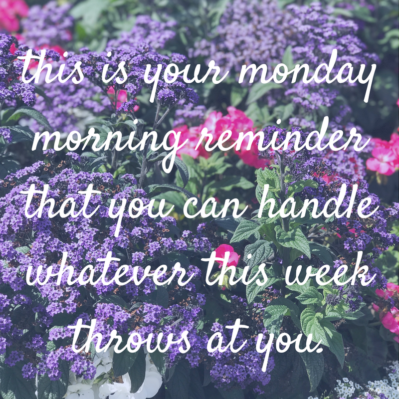 this is your monday morning reminder that you can handle all things that